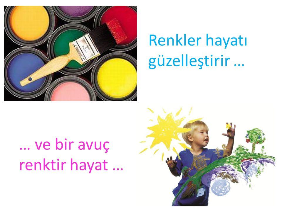 Renkler hayatı güzelleştirir … … ve bir avuç renktir hayat …