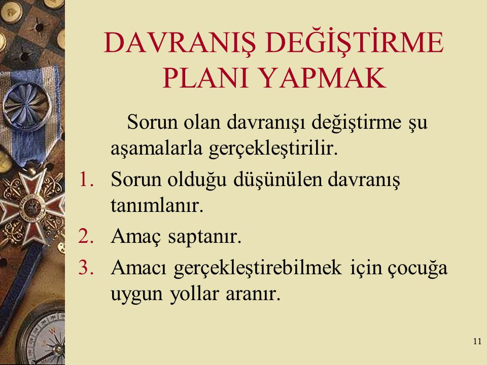 11 DAVRANIŞ DEĞİŞTİRME PLANI YAPMAK Sorun olan davranışı değiştirme şu aşamalarla gerçekleştirilir. 1.Sorun olduğu düşünülen davranış tanımlanır. 2.Am