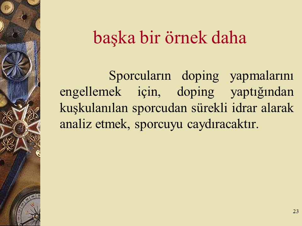 23 başka bir örnek daha Sporcuların doping yapmalarını engellemek için, doping yaptığından kuşkulanılan sporcudan sürekli idrar alarak analiz etmek, s