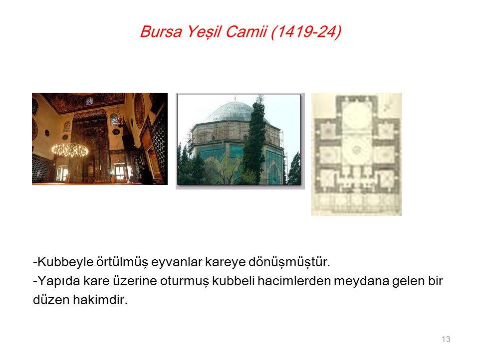 Bursa Yeşil Camii (1419-24) -Kubbeyle örtülmüş eyvanlar kareye dönüşmüştür. -Yapıda kare üzerine oturmuş kubbeli hacimlerden meydana gelen bir düzen h