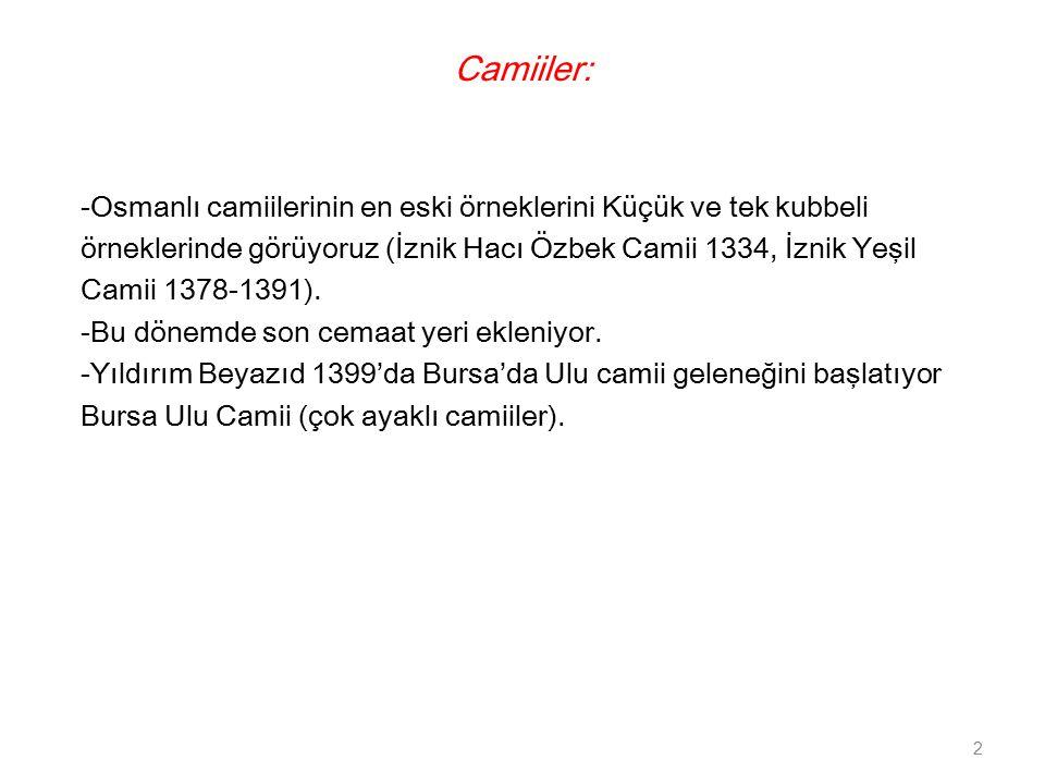 Camiiler: -Osmanlı camiilerinin en eski örneklerini Küçük ve tek kubbeli örneklerinde görüyoruz (İznik Hacı Özbek Camii 1334, İznik Yeşil Camii 1378-1