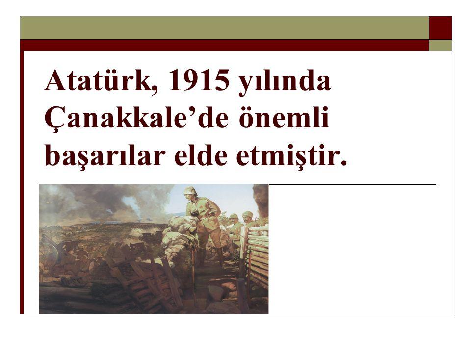 Atatürk, 1915 yılında Çanakkale'de önemli başarılar elde etmiştir.