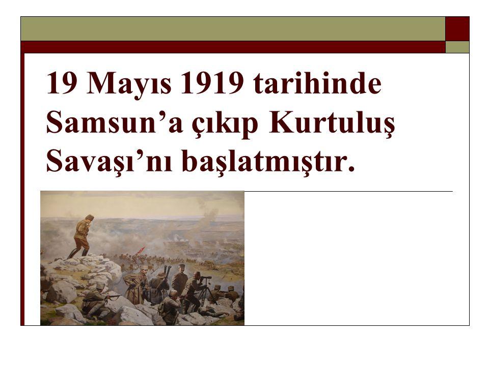 19 Mayıs 1919 tarihinde Samsun'a çıkıp Kurtuluş Savaşı'nı başlatmıştır.