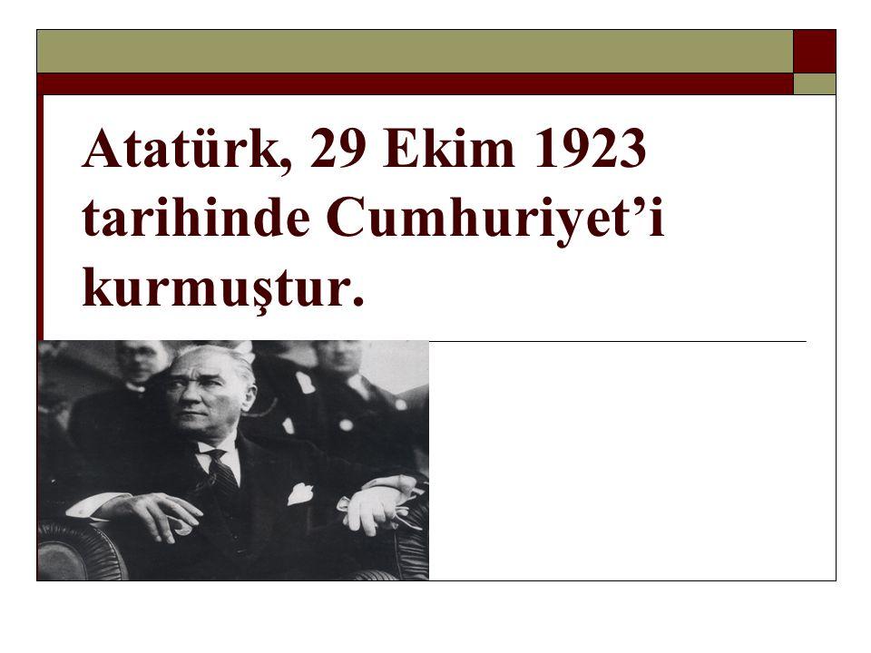 Atatürk, 29 Ekim 1923 tarihinde Cumhuriyet'i kurmuştur.