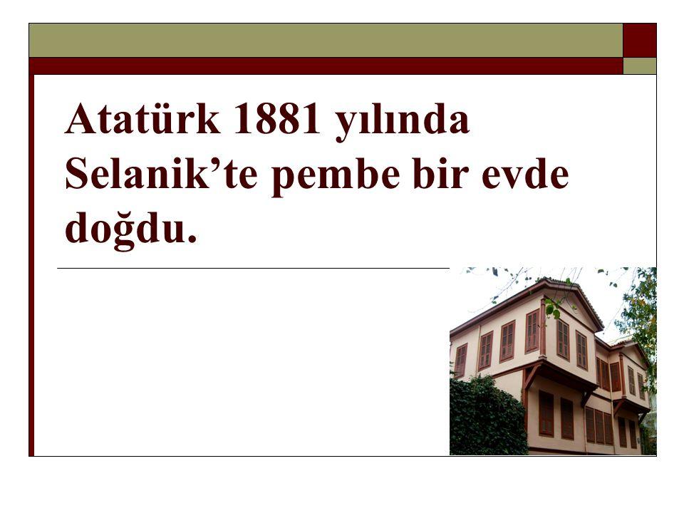 Atatürk 1881 yılında Selanik'te pembe bir evde doğdu.
