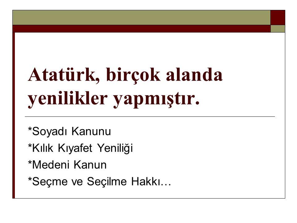 Atatürk, birçok alanda yenilikler yapmıştır. *Soyadı Kanunu *Kılık Kıyafet Yeniliği *Medeni Kanun *Seçme ve Seçilme Hakkı…