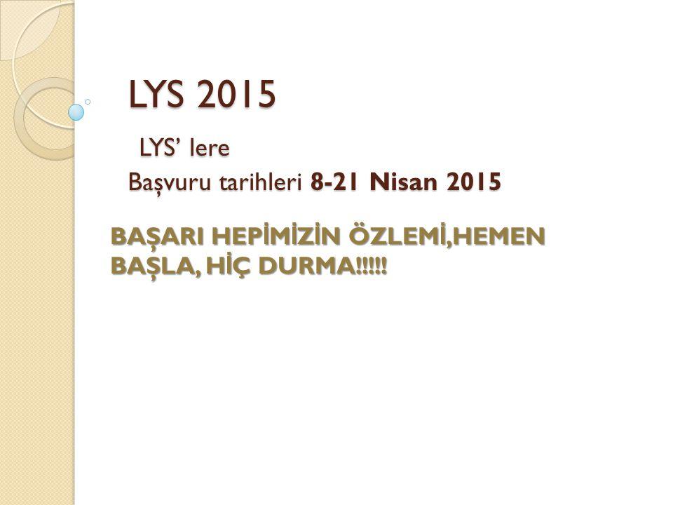 LYS 2015 LYS' lere Başvuru tarihleri 8-21 Nisan 2015 BAŞARI HEP İ M İ Z İ N ÖZLEM İ,HEMEN BAŞLA, H İ Ç DURMA!!!!!