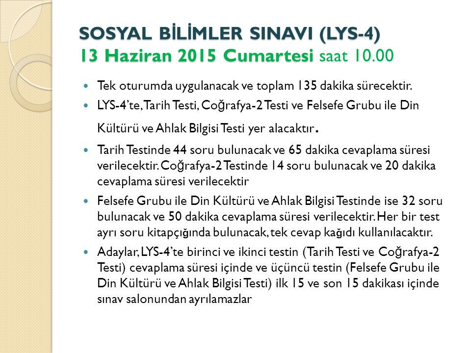 SOSYAL B İ L İ MLER SINAVI (LYS-4) 13 Haziran 2015 Cumartesi SOSYAL B İ L İ MLER SINAVI (LYS-4) 13 Haziran 2015 Cumartesi saat 10.00 Tek oturumda uygulanacak ve toplam 135 dakika sürecektir.