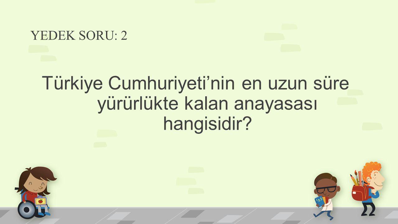 YEDEK SORU: 2 Türkiye Cumhuriyeti'nin en uzun süre yürürlükte kalan anayasası hangisidir?