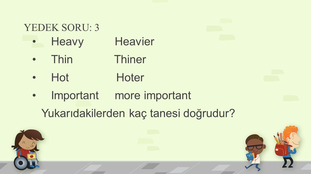 YEDEK SORU: 3 Heavy Heavier Thin Thiner Hot Hoter Important more important Yukarıdakilerden kaç tanesi doğrudur?