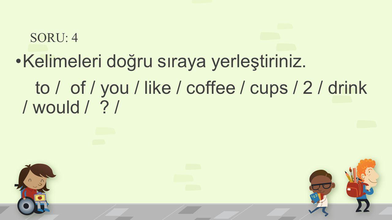 SORU: 4 Kelimeleri doğru sıraya yerleştiriniz. to / of / you / like / coffee / cups / 2 / drink / would / ? /