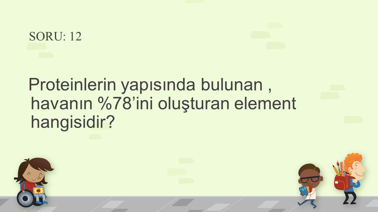 SORU: 12 Proteinlerin yapısında bulunan, havanın %78'ini oluşturan element hangisidir?