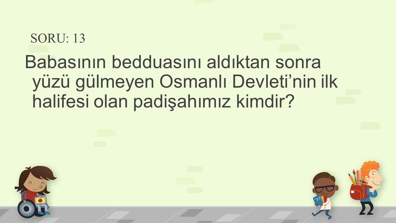 SORU: 13 Babasının bedduasını aldıktan sonra yüzü gülmeyen Osmanlı Devleti'nin ilk halifesi olan padişahımız kimdir?
