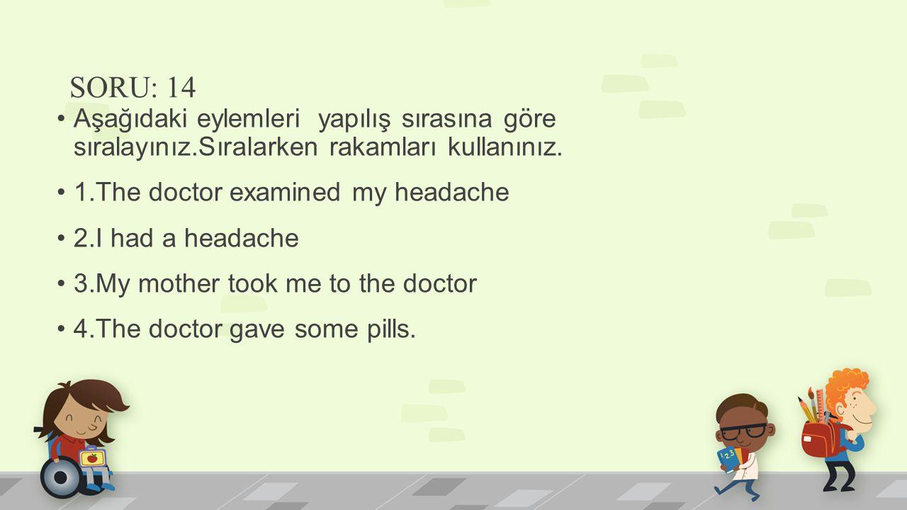 SORU: 14 Aşağıdaki eylemleri yapılış sırasına göre sıralayınız.Sıralarken rakamları kullanınız. 1.The doctor examined my headache 2.I had a headache 3