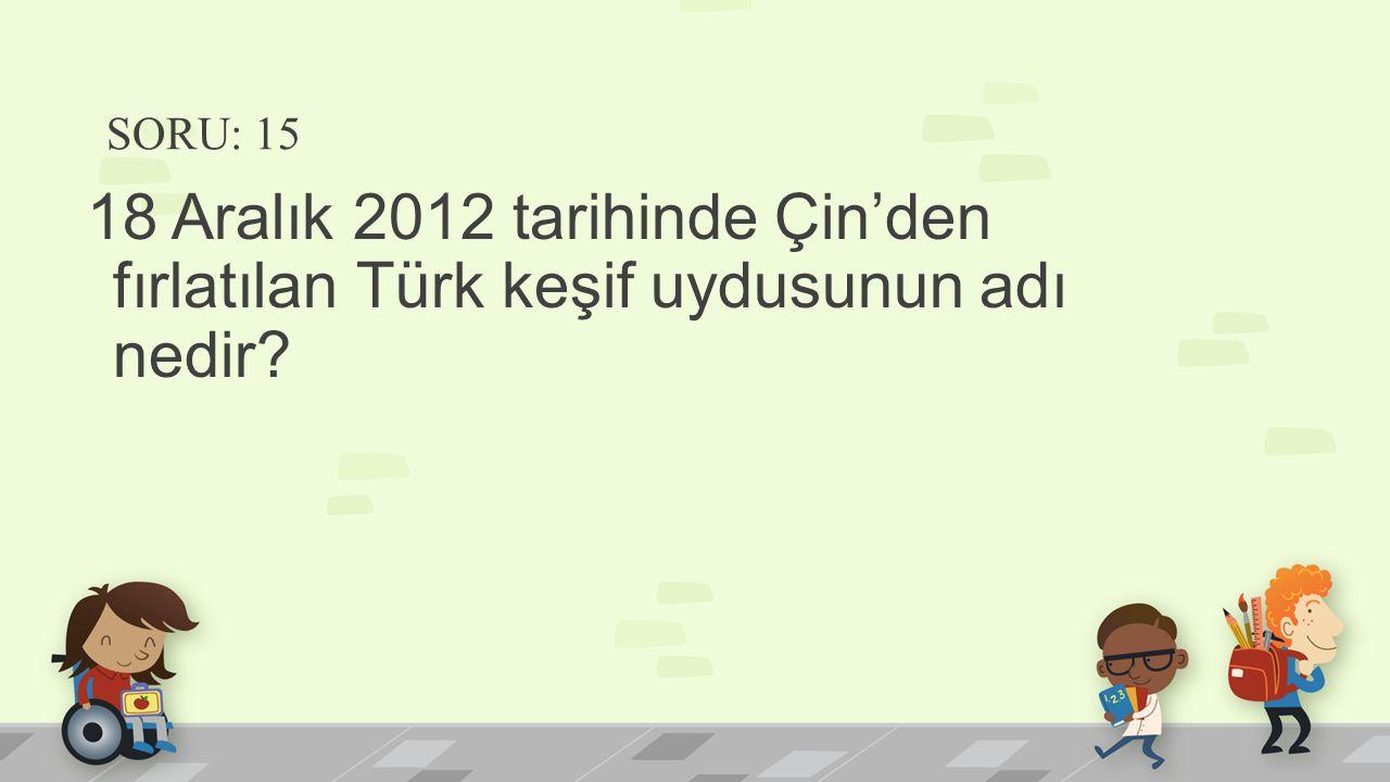 SORU: 15 18 Aralık 2012 tarihinde Çin'den fırlatılan Türk keşif uydusunun adı nedir?