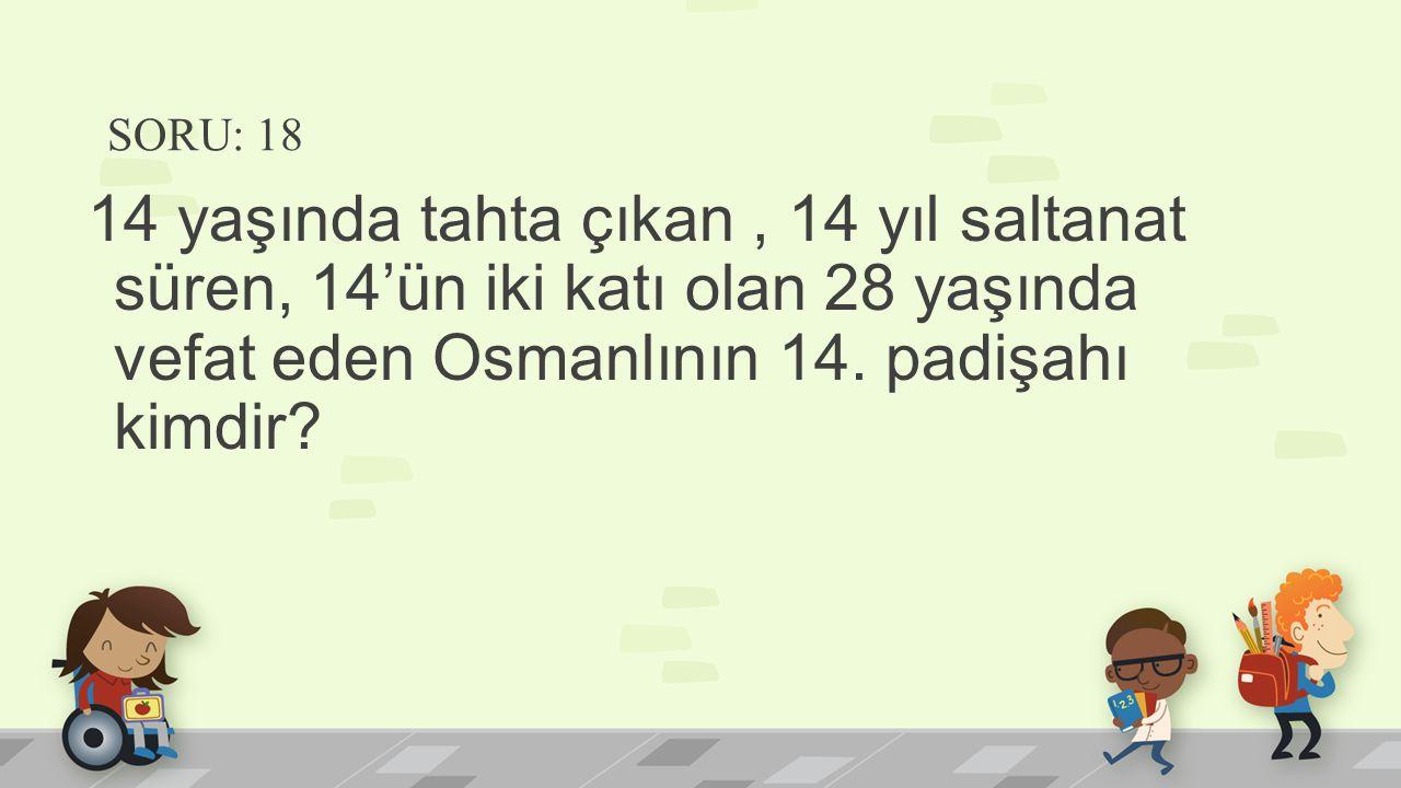 SORU: 18 14 yaşında tahta çıkan, 14 yıl saltanat süren, 14'ün iki katı olan 28 yaşında vefat eden Osmanlının 14. padişahı kimdir?