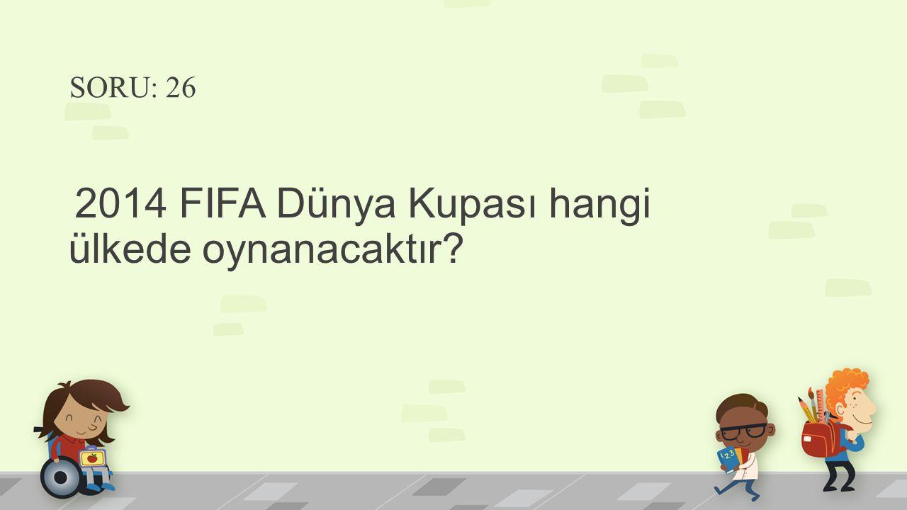 SORU: 26 2014 FIFA Dünya Kupası hangi ülkede oynanacaktır?