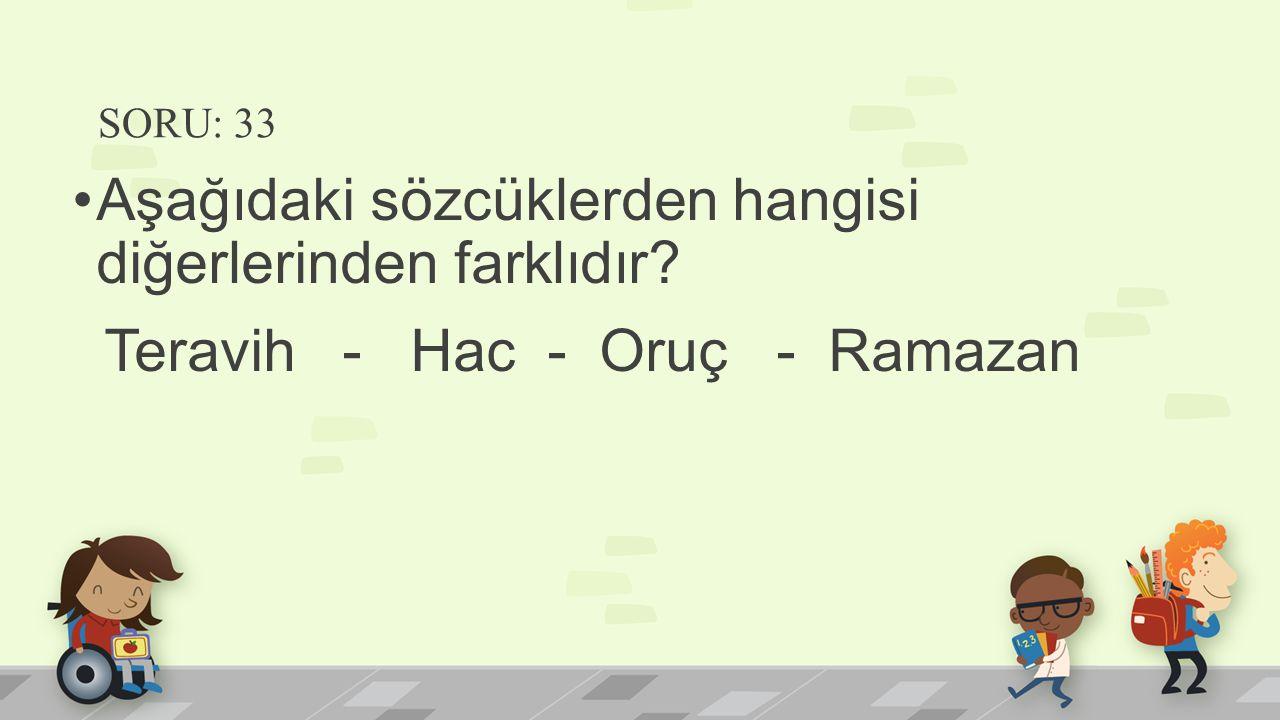 SORU: 33 Aşağıdaki sözcüklerden hangisi diğerlerinden farklıdır? Teravih - Hac - Oruç - Ramazan
