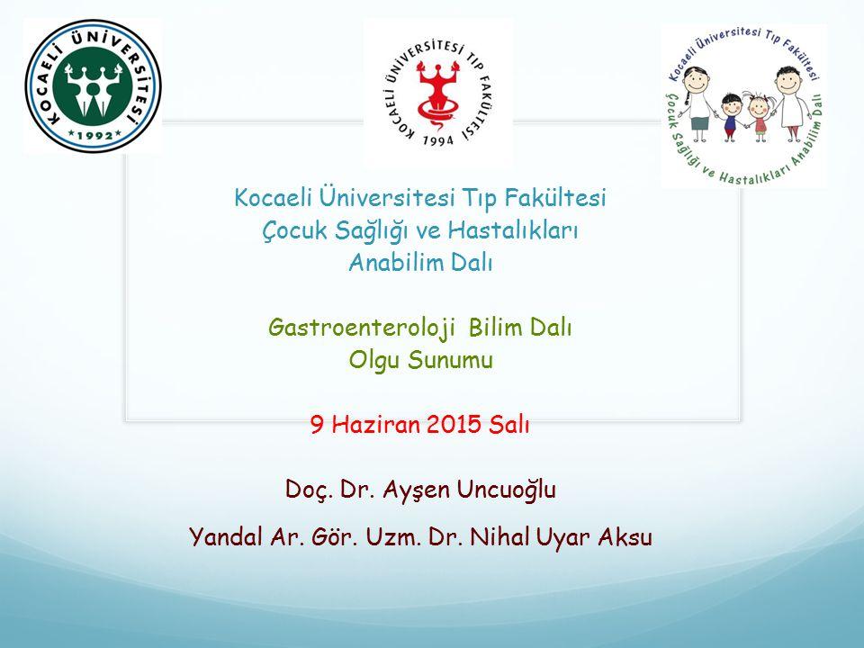 Kocaeli Üniversitesi Tıp Fakültesi Çocuk Sağlığı ve Hastalıkları Anabilim Dalı Gastroenteroloji Bilim Dalı Olgu Sunumu 9 Haziran 2015 Salı Doç. Dr. Ay