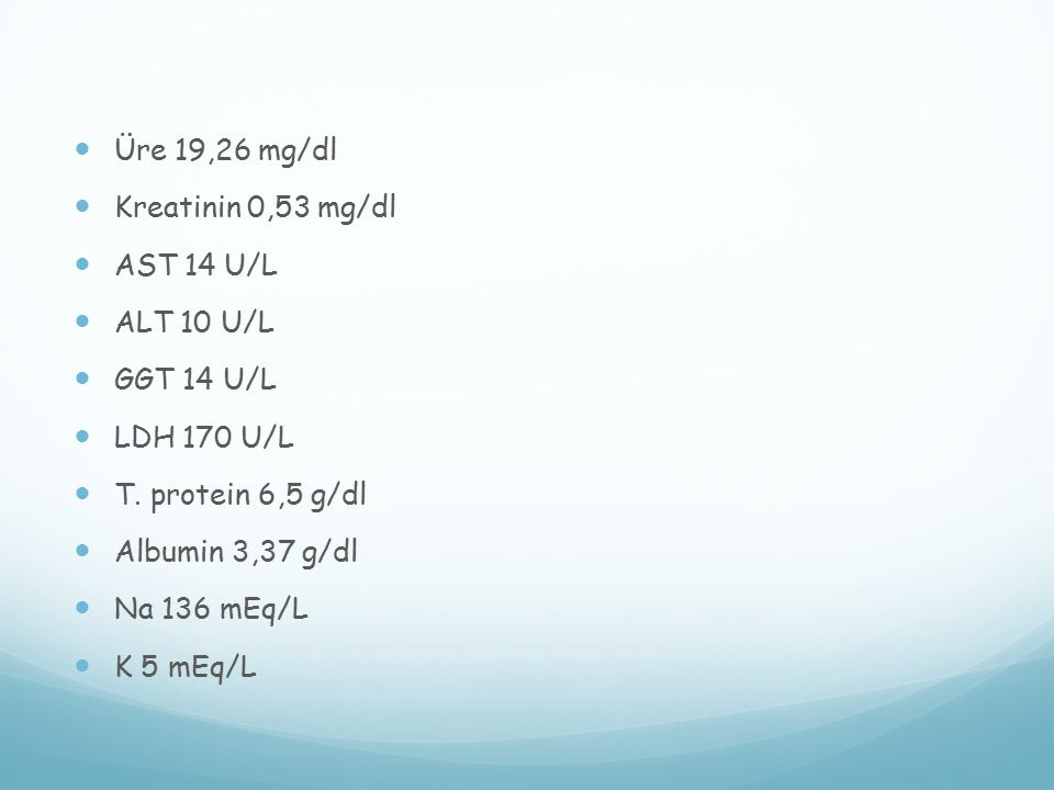 Üre 19,26 mg/dl Kreatinin 0,53 mg/dl AST 14 U/L ALT 10 U/L GGT 14 U/L LDH 170 U/L T. protein 6,5 g/dl Albumin 3,37 g/dl Na 136 mEq/L K 5 mEq/L