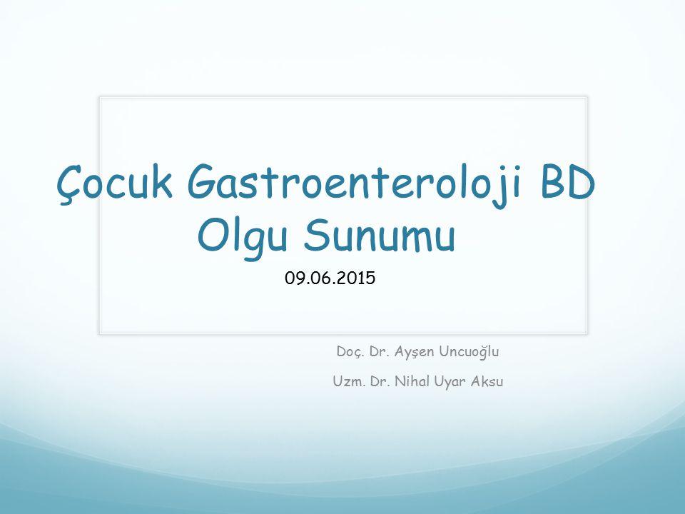 Çocuk Gastroenteroloji BD Olgu Sunumu Doç. Dr. Ayşen Uncuoğlu Uzm. Dr. Nihal Uyar Aksu 09.06.2015