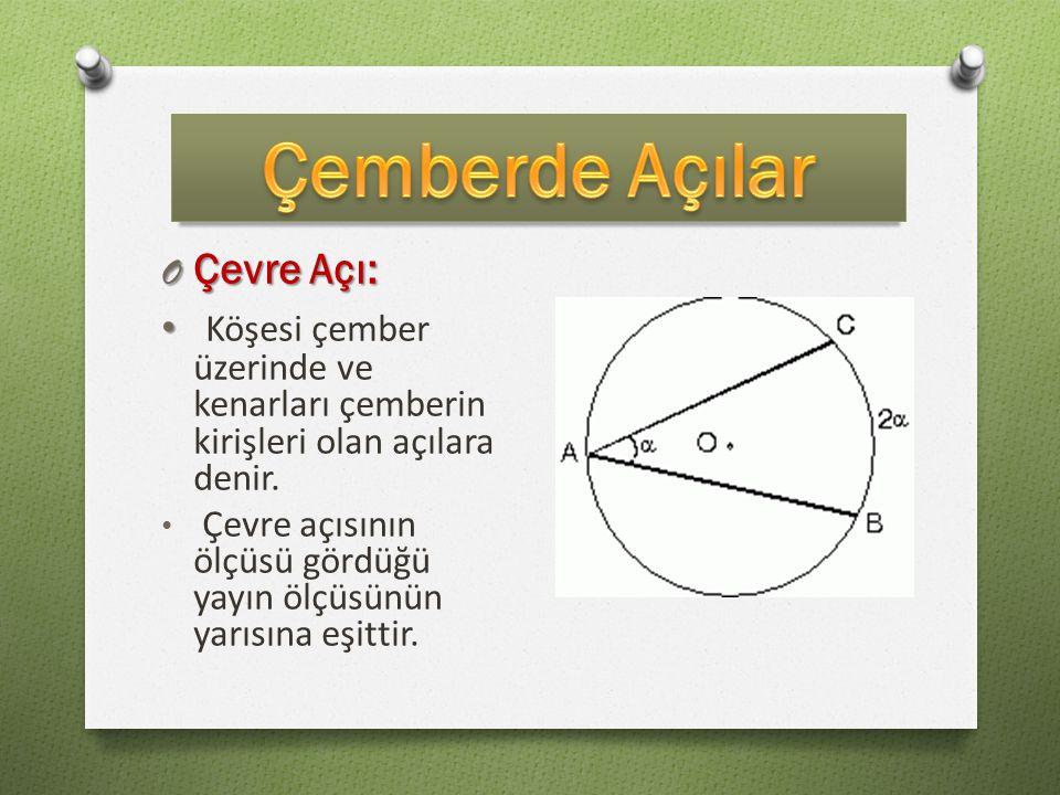O Çevre Açı: Köşesi çember üzerinde ve kenarları çemberin kirişleri olan açılara denir. Çevre açısının ölçüsü gördüğü yayın ölçüsünün yarısına eşittir