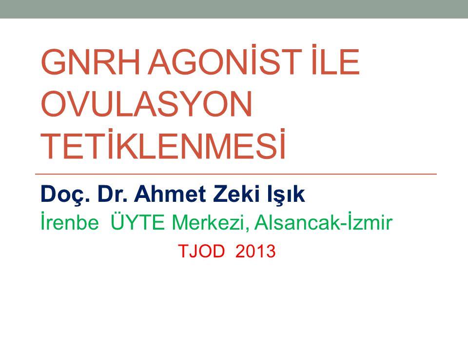 GNRH AGONİST İLE OVULASYON TETİKLENMESİ Doç. Dr. Ahmet Zeki Işık İrenbe ÜYTE Merkezi, Alsancak-İzmir TJOD 2013