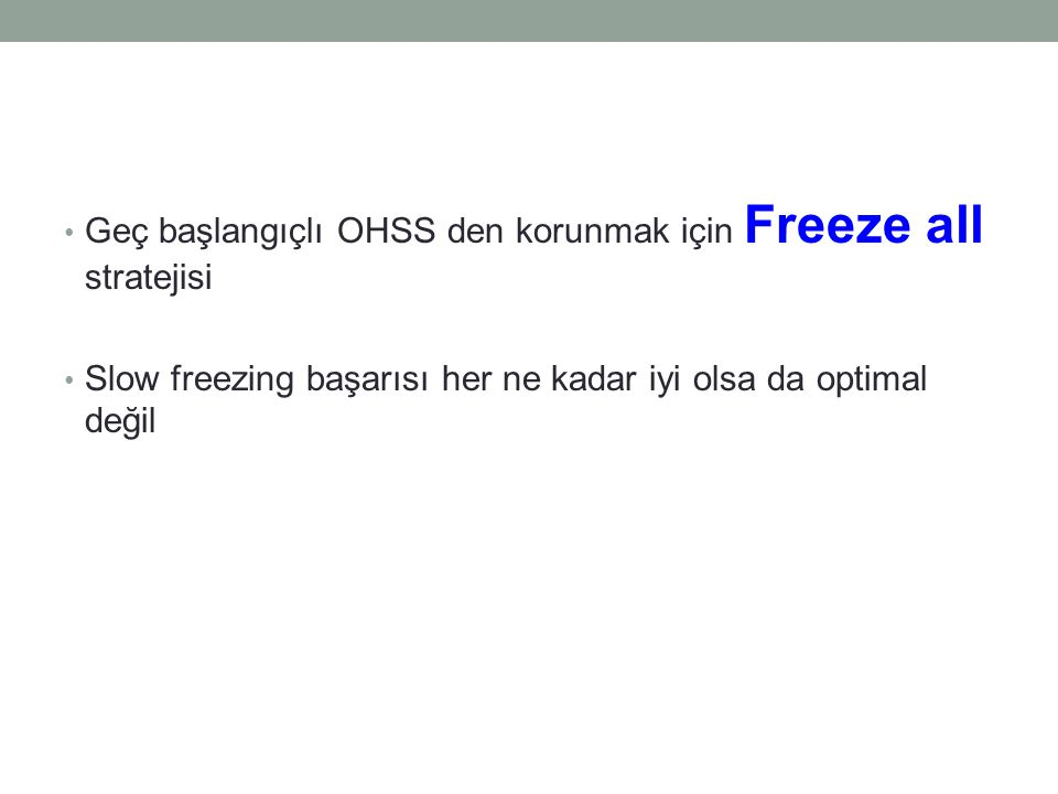 Geç başlangıçlı OHSS den korunmak için Freeze all stratejisi Slow freezing başarısı her ne kadar iyi olsa da optimal değil
