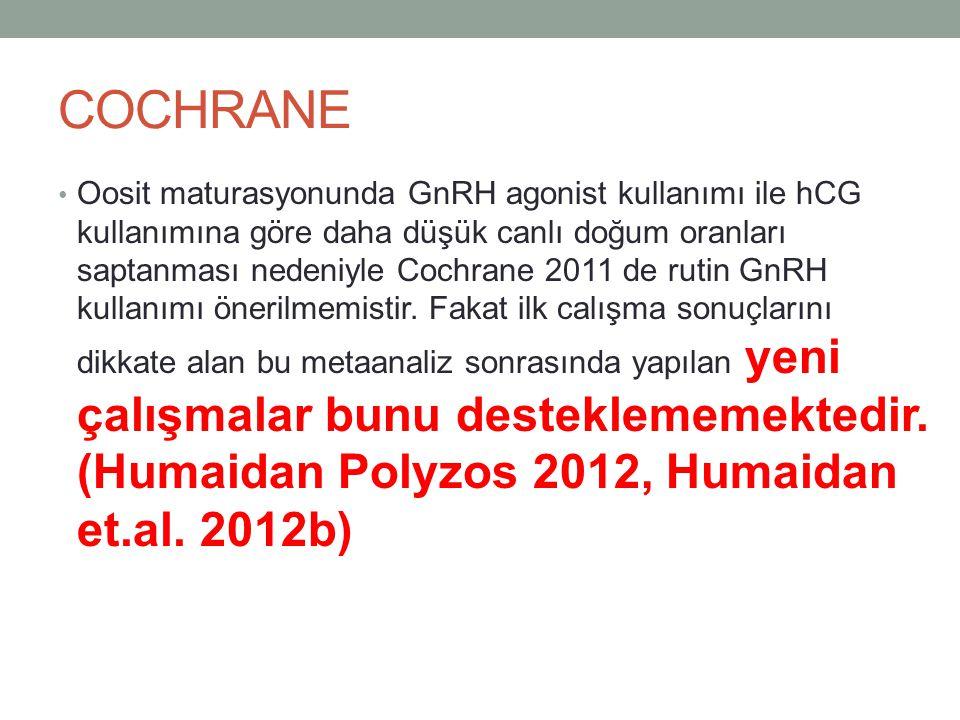 COCHRANE Oosit maturasyonunda GnRH agonist kullanımı ile hCG kullanımına göre daha düşük canlı doğum oranları saptanması nedeniyle Cochrane 2011 de ru