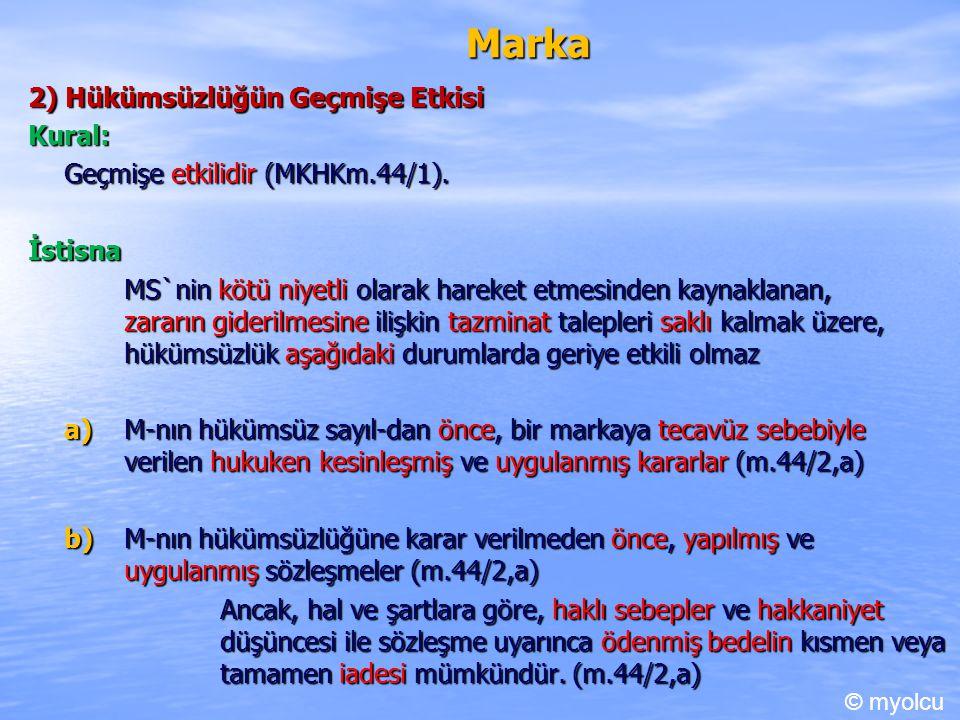 Marka 2) Hükümsüzlüğün Geçmişe Etkisi Kural: Geçmişe etkilidir (MKHKm.44/1). İstisna MS`nin kötü niyetli olarak hareket etmesinden kaynaklanan, zararı