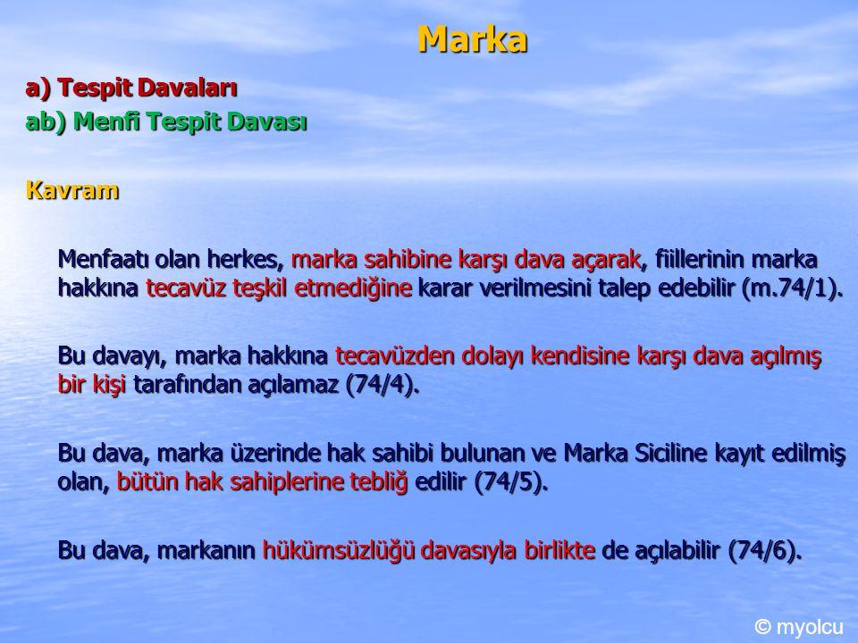 Marka a) Tespit Davaları ab) Menfi Tespit Davası Kavram Menfaatı olan herkes, marka sahibine karşı dava açarak, fiillerinin marka hakkına tecavüz teşkil etmediğine karar verilmesini talep edebilir (m.74/1).