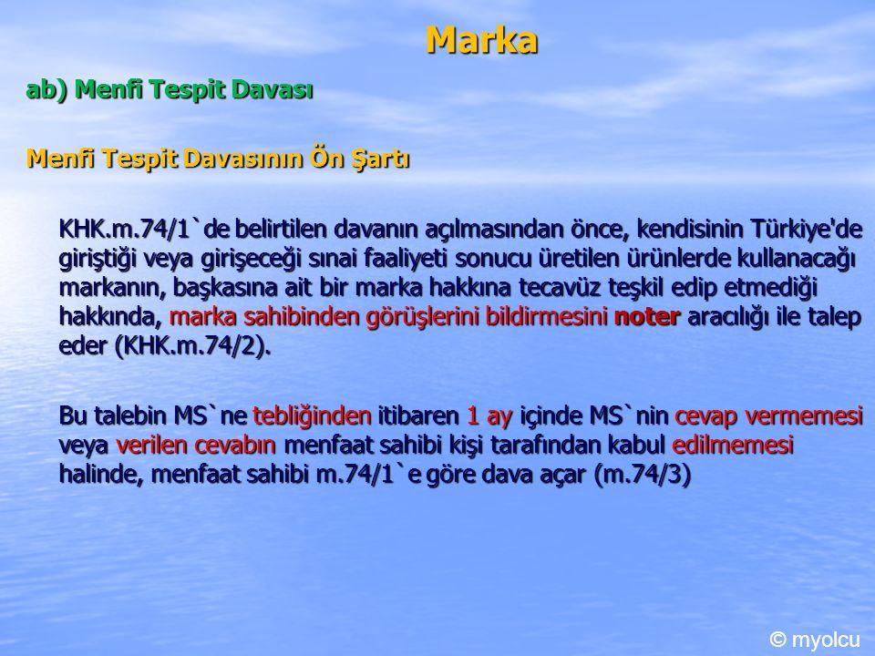 Marka ab) Menfi Tespit Davası Menfi Tespit Davasının Ön Şartı KHK.m.74/1`de belirtilen davanın açılmasından önce, kendisinin Türkiye de giriştiği veya girişeceği sınai faaliyeti sonucu üretilen ürünlerde kullanacağı markanın, başkasına ait bir marka hakkına tecavüz teşkil edip etmediği hakkında, marka sahibinden görüşlerini bildirmesini noter aracılığı ile talep eder (KHK.m.74/2).