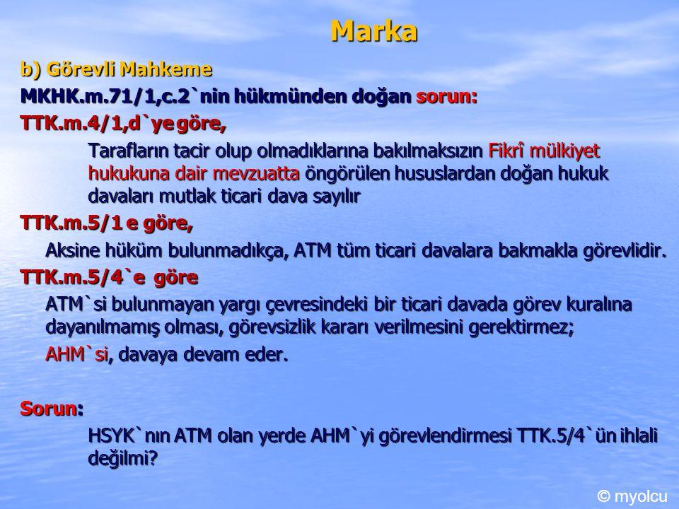Marka b) Görevli Mahkeme MKHK.m.71/1,c.2`nin hükmünden doğan sorun: TTK.m.4/1,d`ye göre, Tarafların tacir olup olmadıklarına bakılmaksızın Fikrî mülkiyet hukukuna dair mevzuatta öngörülen hususlardan doğan hukuk davaları mutlak ticari dava sayılır TTK.m.5/1 e göre, Aksine hüküm bulunmadıkça, ATM tüm ticari davalara bakmakla görevlidir.