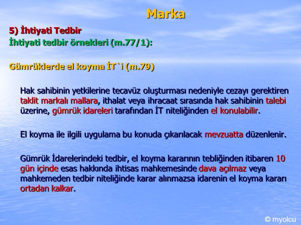 Marka 5) İhtiyati Tedbir İhtiyati tedbir örnekleri (m.77/1): Gümrüklerde el koyma İT`i (m.79) Hak sahibinin yetkilerine tecavüz oluşturması nedeniyle