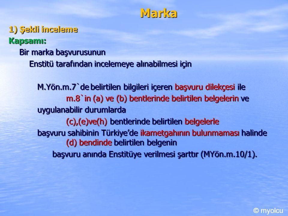 Marka 1) Şekli inceleme Kapsamı: Bir marka başvurusunun Enstitü tarafından incelemeye alınabilmesi için Enstitü tarafından incelemeye alınabilmesi için M.Yön.m.7`de belirtilen bilgileri içeren başvuru dilekçesi ile m.8`in (a) ve (b) bentlerinde belirtilen belgelerin ve uygulanabilir durumlarda (c),(e)ve(h) bentlerinde belirtilen belgelerle başvuru sahibinin Türkiye'de ikametgahının bulunmaması halinde (d) bendinde belirtilen belgenin başvuru anında Enstitüye verilmesi şarttır (MYön.m.10/1).