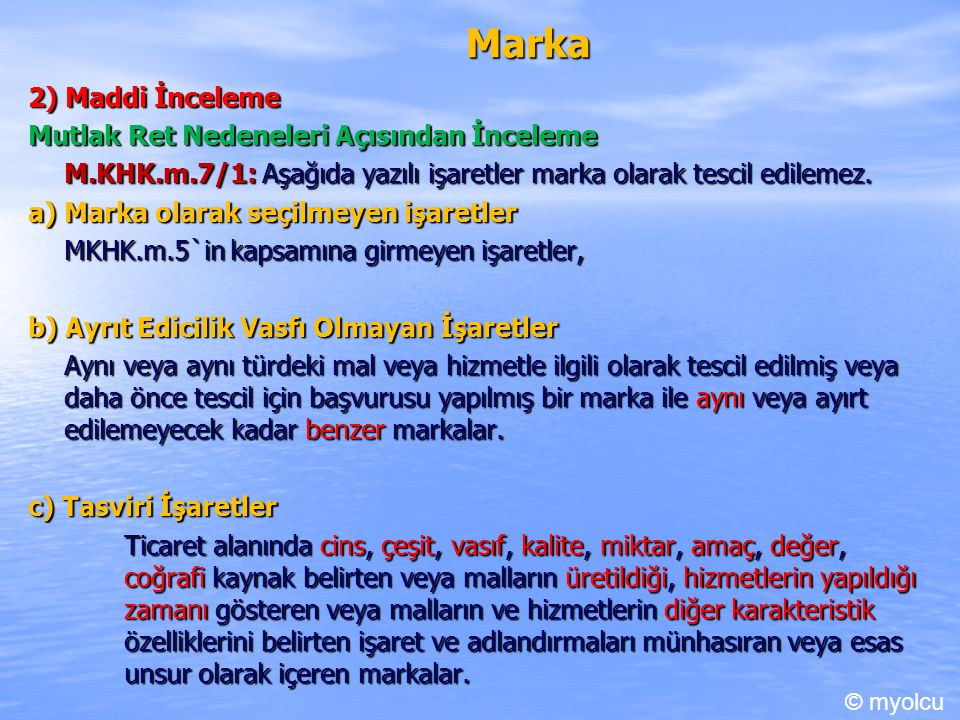 Marka 2) Maddi İnceleme Mutlak Ret Nedeneleri Açısından İnceleme M.KHK.m.7/1: Aşağıda yazılı işaretler marka olarak tescil edilemez. a) Marka olarak s