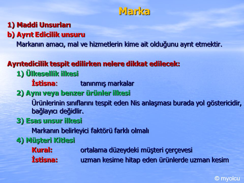 Marka 1) Maddi Unsurları b) Ayrıt Edicilik unsuru Markanın amacı, mal ve hizmetlerin kime ait olduğunu ayrıt etmektir. Ayrıtedicilik tespit edilirken