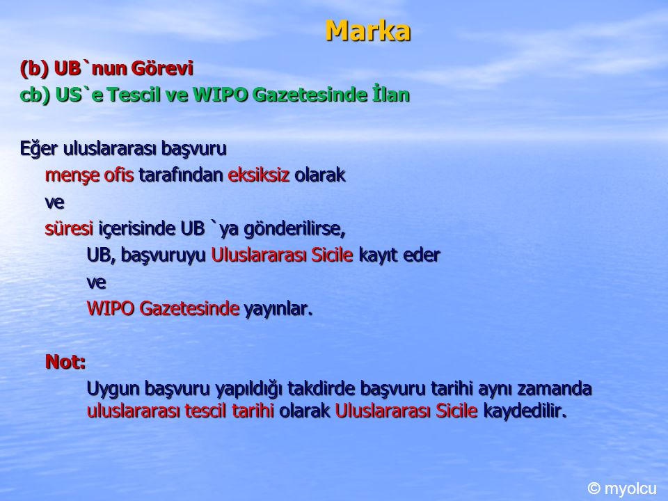 Marka (b) UB`nun Görevi cb) US`e Tescil ve WIPO Gazetesinde İlan Eğer uluslararası başvuru menşe ofis tarafından eksiksiz olarak ve süresi içerisinde UB `ya gönderilirse, UB, başvuruyu Uluslararası Sicile kayıt eder ve WIPO Gazetesinde yayınlar.