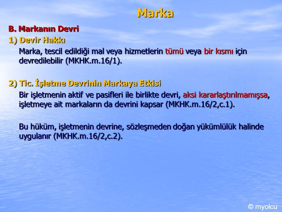Marka B. Markanın Devri 1) Devir Hakkı Marka, tescil edildiği mal veya hizmetlerin tümü veya bir kısmı için devredilebilir (MKHK.m.16/1). 2) Tic. İşle