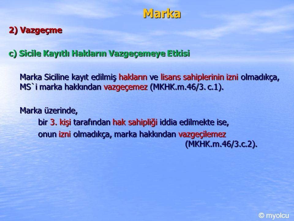 Marka 2) Vazgeçme c) Sicile Kayıtlı Hakların Vazgeçemeye Etkisi Marka Siciline kayıt edilmiş hakların ve lisans sahiplerinin izni olmadıkça, MS`i mark