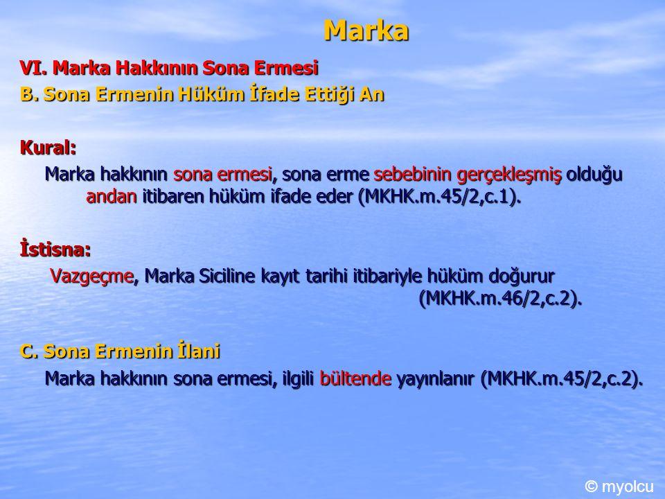 Marka VI. Marka Hakkının Sona Ermesi B. Sona Ermenin Hüküm İfade Ettiği An Kural: Marka hakkının sona ermesi, sona erme sebebinin gerçekleşmiş olduğu