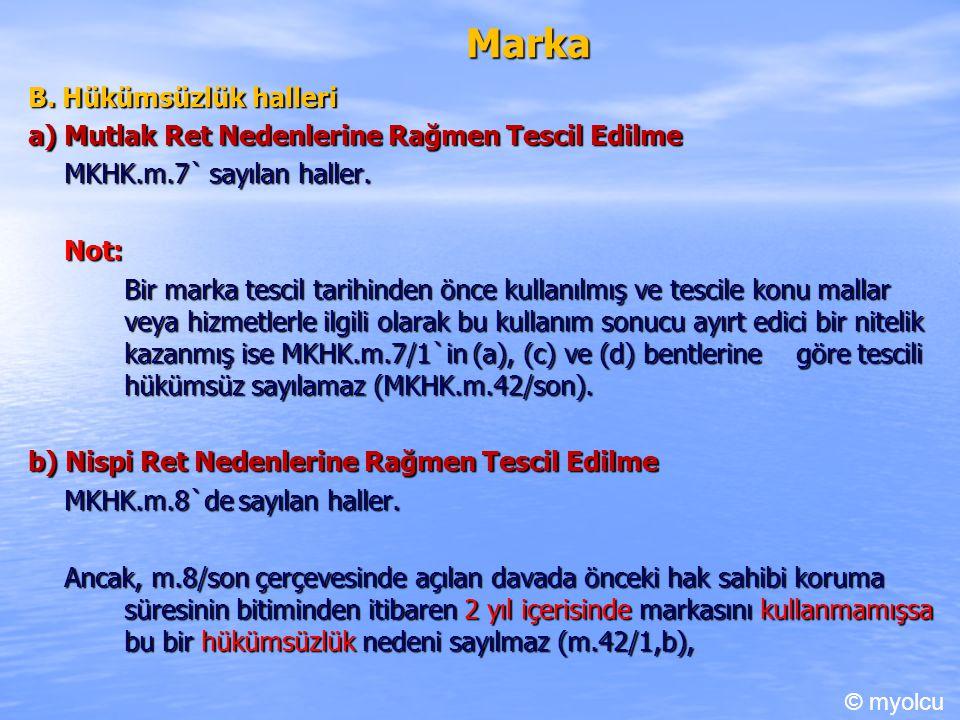 Marka B. Hükümsüzlük halleri a) Mutlak Ret Nedenlerine Rağmen Tescil Edilme MKHK.m.7` sayılan haller. Not: Bir marka tescil tarihinden önce kullanılmı