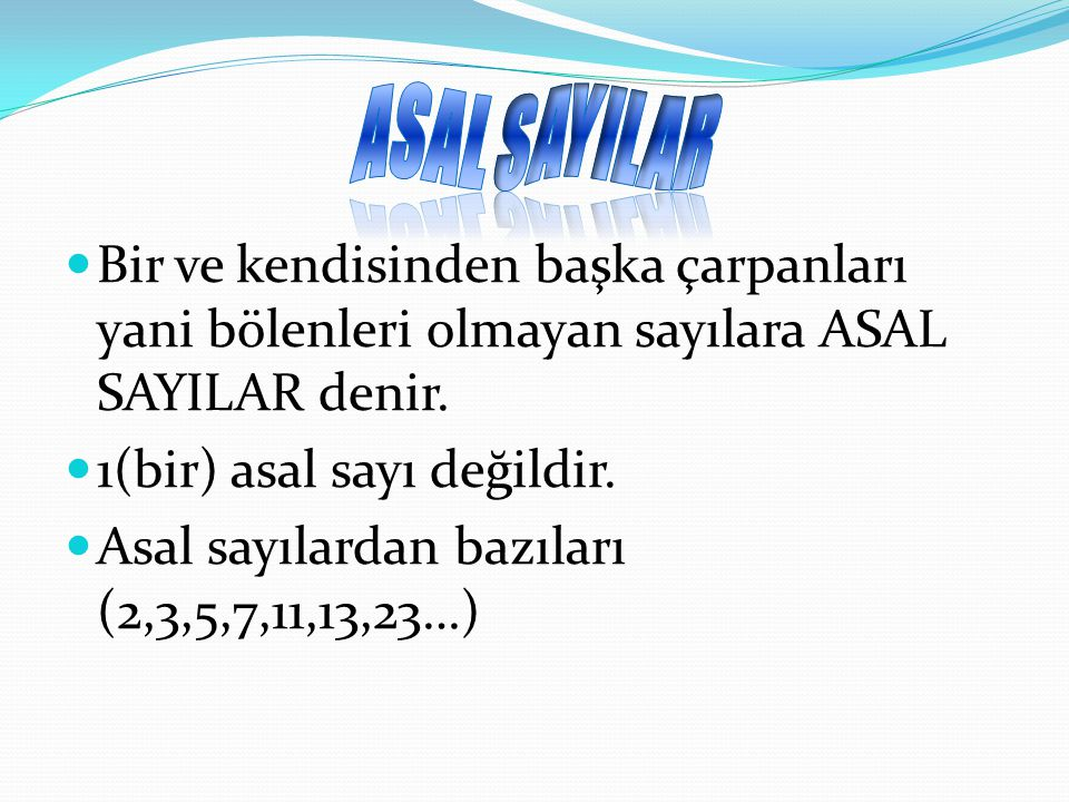 Bir ve kendisinden başka çarpanları yani bölenleri olmayan sayılara ASAL SAYILAR denir. 1(bir) asal sayı değildir. Asal sayılardan bazıları (2,3,5,7,1