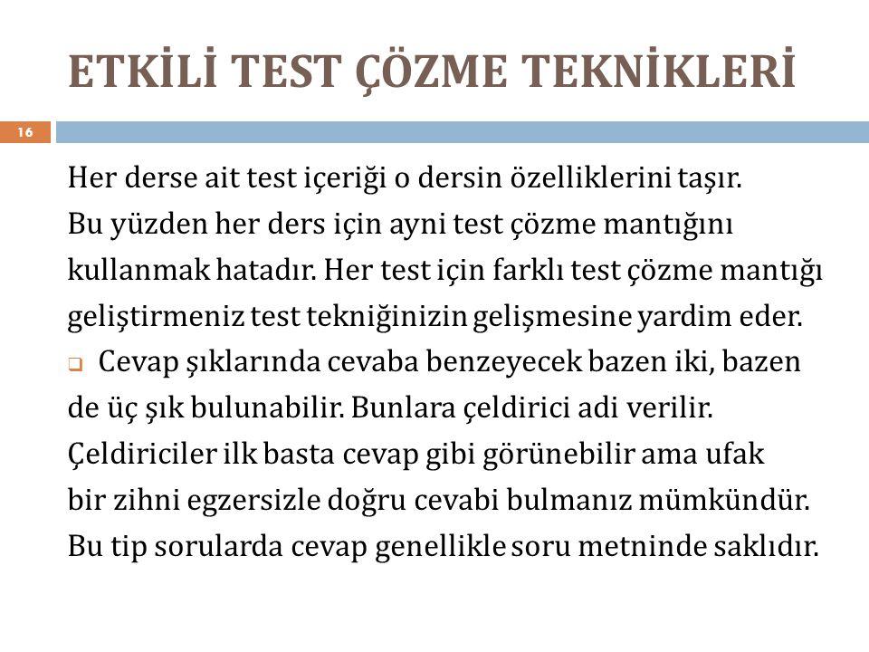 ETKİLİ TEST ÇÖZME TEKNİKLERİ 16 Her derse ait test içeriği o dersin özelliklerini taşır. Bu yüzden her ders için ayni test çözme mantığını kullanmak h