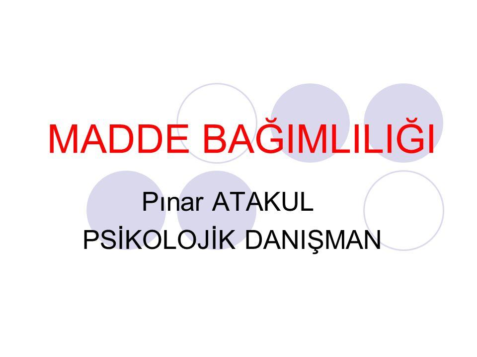 MADDE BAĞIMLILIĞI Pınar ATAKUL PSİKOLOJİK DANIŞMAN