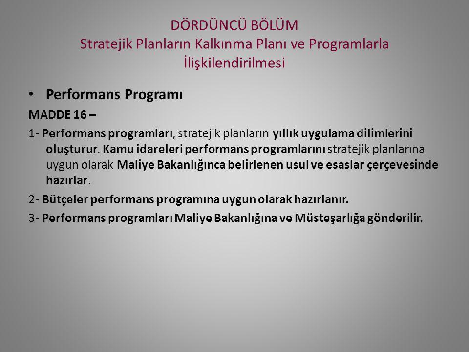 DÖRDÜNCÜ BÖLÜM Stratejik Planların Kalkınma Planı ve Programlarla İlişkilendirilmesi Performans Programı MADDE 16 – 1- Performans programları, stratejik planların yıllık uygulama dilimlerini oluşturur.