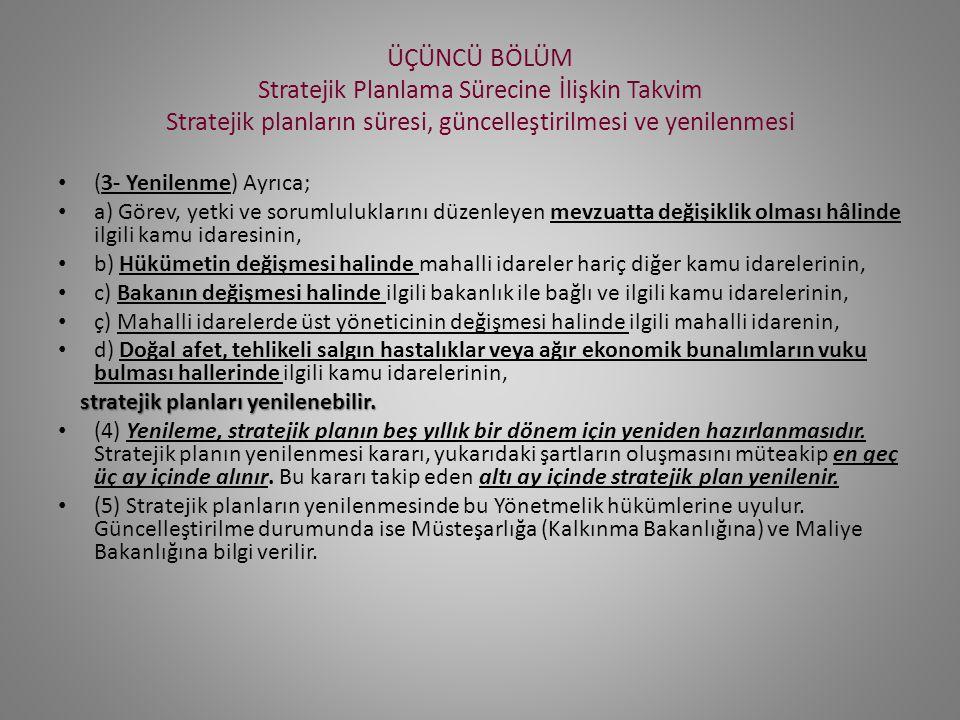 ÜÇÜNCÜ BÖLÜM Stratejik Planlama Sürecine İlişkin Takvim Stratejik planların süresi, güncelleştirilmesi ve yenilenmesi (3- Yenilenme) Ayrıca; a) Görev, yetki ve sorumluluklarını düzenleyen mevzuatta değişiklik olması hâlinde ilgili kamu idaresinin, b) Hükümetin değişmesi halinde mahalli idareler hariç diğer kamu idarelerinin, c) Bakanın değişmesi halinde ilgili bakanlık ile bağlı ve ilgili kamu idarelerinin, ç) Mahalli idarelerde üst yöneticinin değişmesi halinde ilgili mahalli idarenin, d) Doğal afet, tehlikeli salgın hastalıklar veya ağır ekonomik bunalımların vuku bulması hallerinde ilgili kamu idarelerinin, stratejik planları yenilenebilir.
