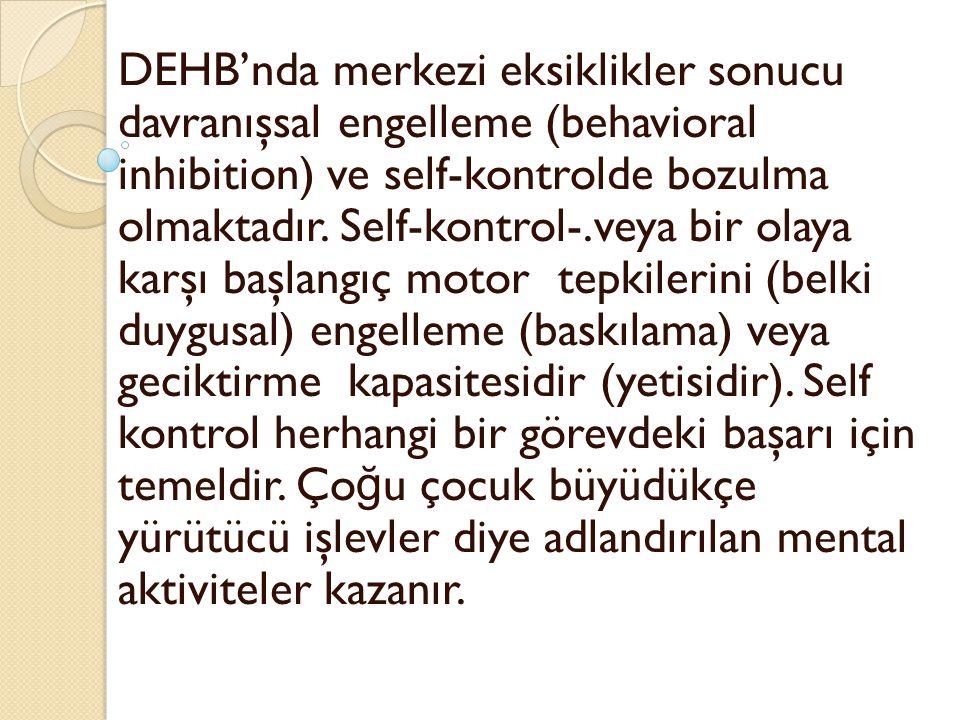 DEHB'nda merkezi eksiklikler sonucu davranışsal engelleme (behavioral inhibition) ve self-kontrolde bozulma olmaktadır. Self-kontrol-.veya bir olaya k