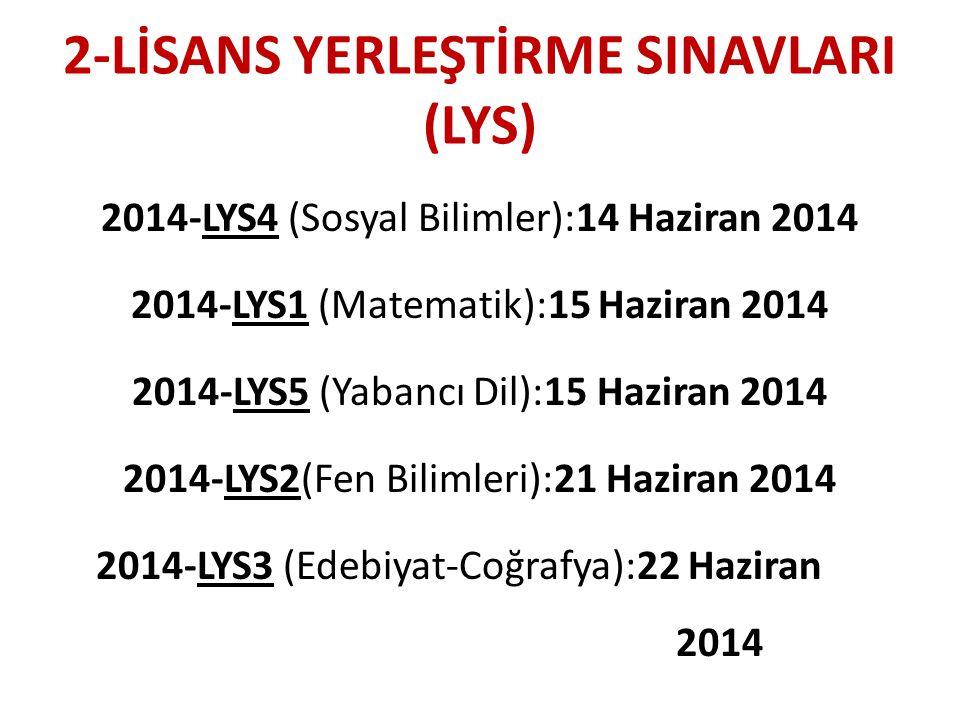 2-LİSANS YERLEŞTİRME SINAVLARI (LYS) 2014-LYS4 (Sosyal Bilimler):14 Haziran 2014 2014-LYS1 (Matematik):15 Haziran 2014 2014-LYS5 (Yabancı Dil):15 Haziran 2014 2014-LYS2(Fen Bilimleri):21 Haziran 2014 2014-LYS3 (Edebiyat-Coğrafya):22 Haziran 2014