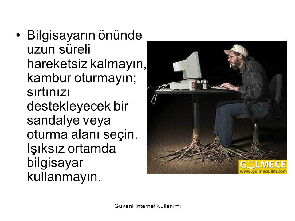Bilgisayarın önünde uzun süreli hareketsiz kalmayın, kambur oturmayın; sırtınızı destekleyecek bir sandalye veya oturma alanı seçin. Işıksız ortamda b